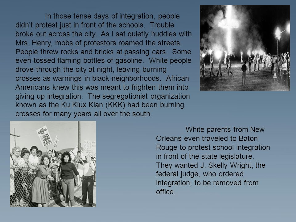 In those tense days of integration, people didn't protest just in front of the schools. Trouble broke out across the city. As I sat quietly huddles with Mrs. Henry, mobs of protestors roamed the streets. People threw rocks and bricks at passing cars. Some even tossed flaming bottles of gasoline. White people drove through the city at night, leaving burning crosses as warnings in black neighborhoods. African Americans knew this was meant to frighten them into giving up integration. The segregationist organization known as the Ku Klux Klan (KKK) had been burning crosses for many years all over the south.
