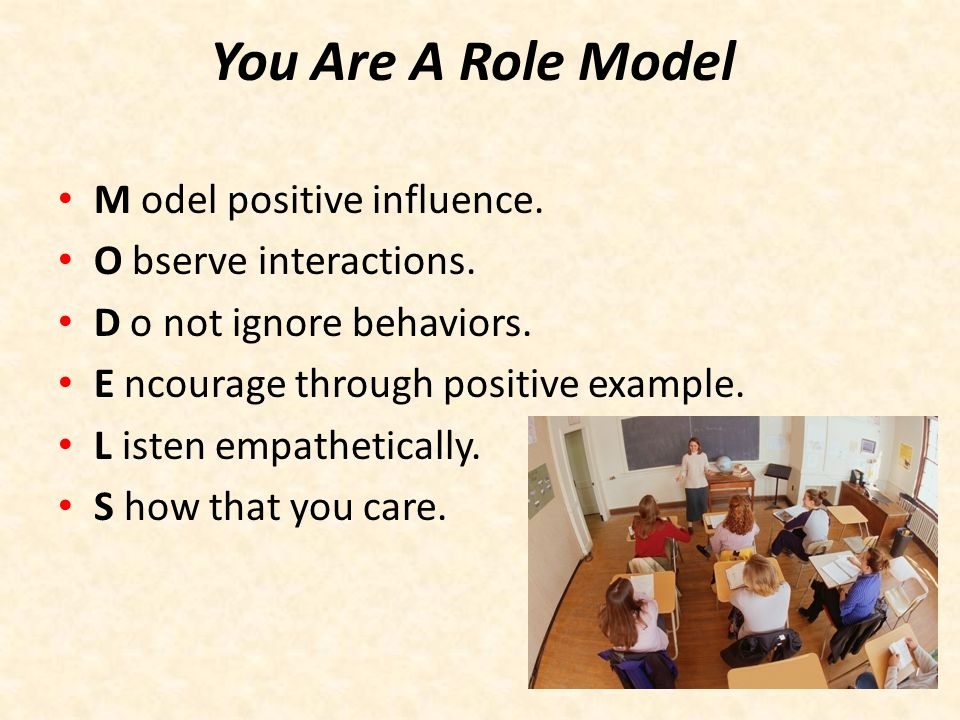 You Are A Role Model M odel positive influence. O bserve interactions.