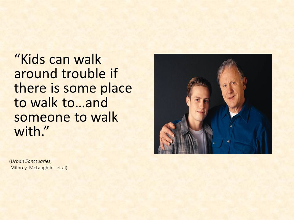 Kids can walk around trouble if there is some place to walk to…and someone to walk with.