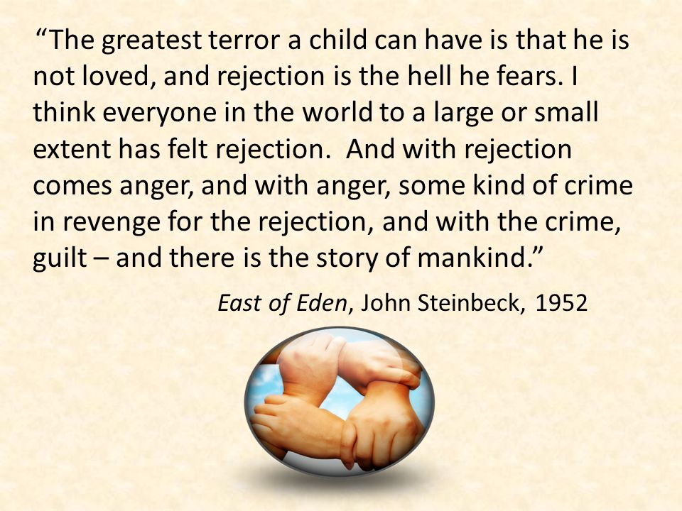The greatest terror a child can have is that he is not loved, and rejection is the hell he fears.