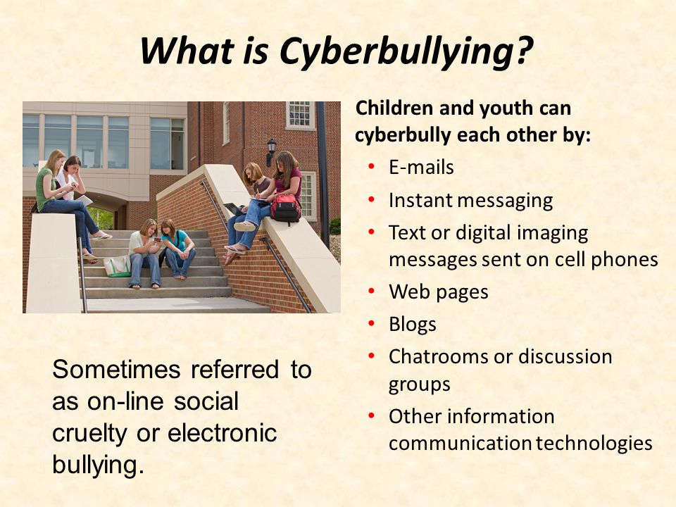 What is Cyberbullying Children and youth can cyberbully each other by: E-mails. Instant messaging.