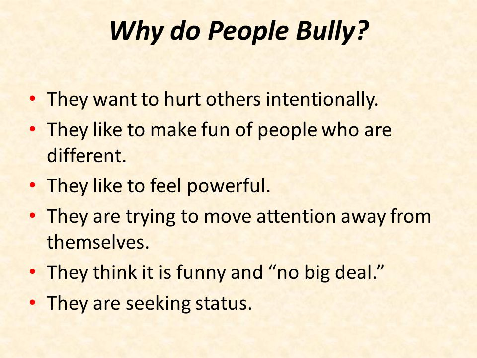 Why do People Bully They want to hurt others intentionally.