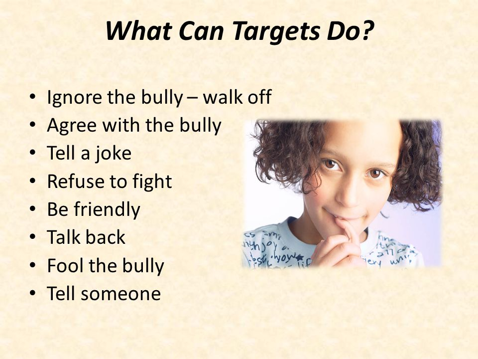 What Can Targets Do Ignore the bully – walk off Agree with the bully
