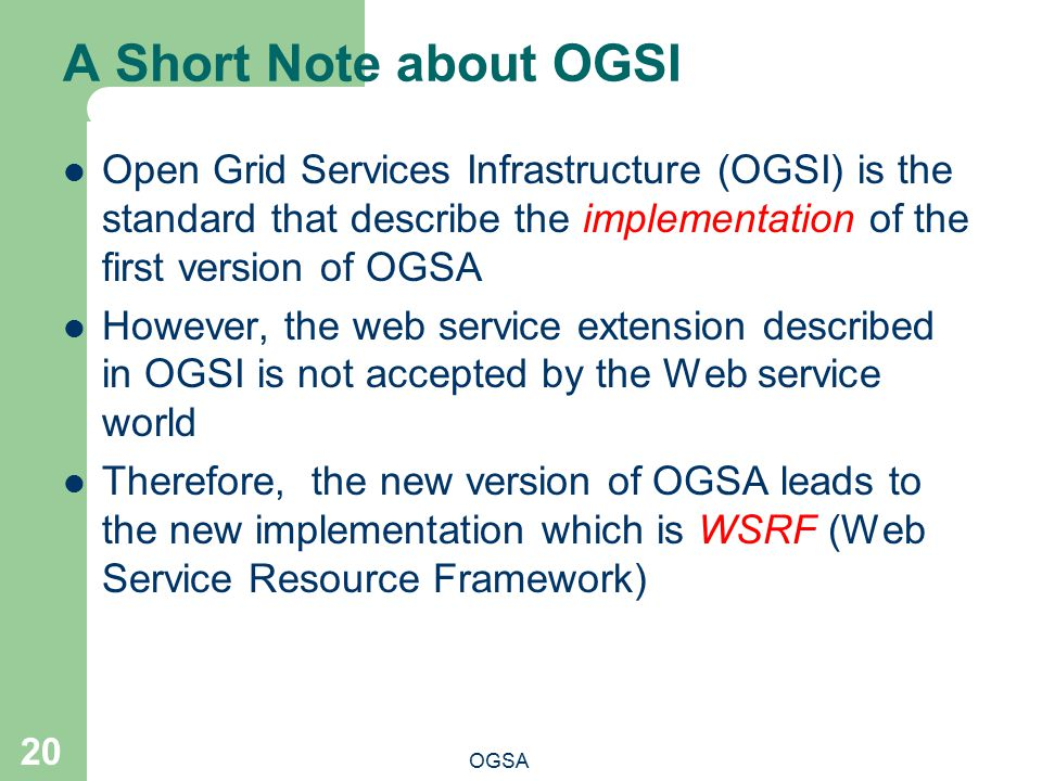 A Short Note about OGSI Open Grid Services Infrastructure (OGSI) is the standard that describe the implementation of the first version of OGSA.