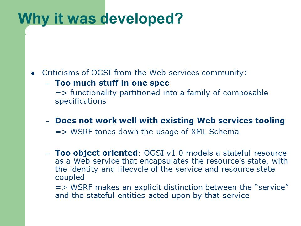 Why it was developed Criticisms of OGSI from the Web services community: Too much stuff in one spec.