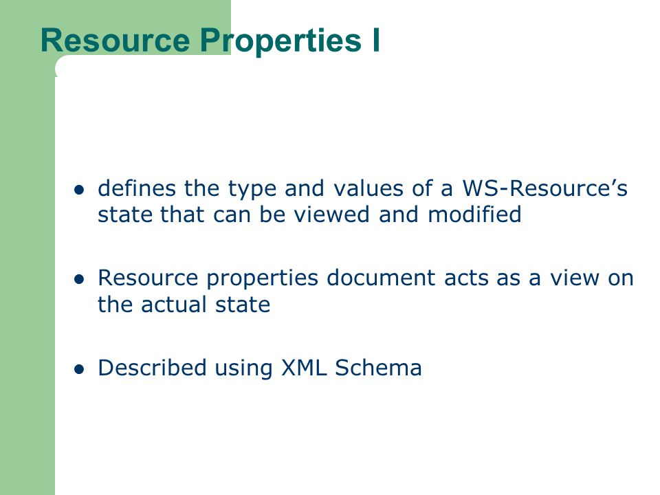 Resource Properties I defines the type and values of a WS-Resource's state that can be viewed and modified.