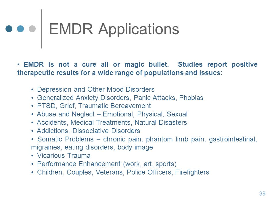EMDR Applications EMDR is not a cure all or magic bullet. Studies report positive therapeutic results for a wide range of populations and issues: