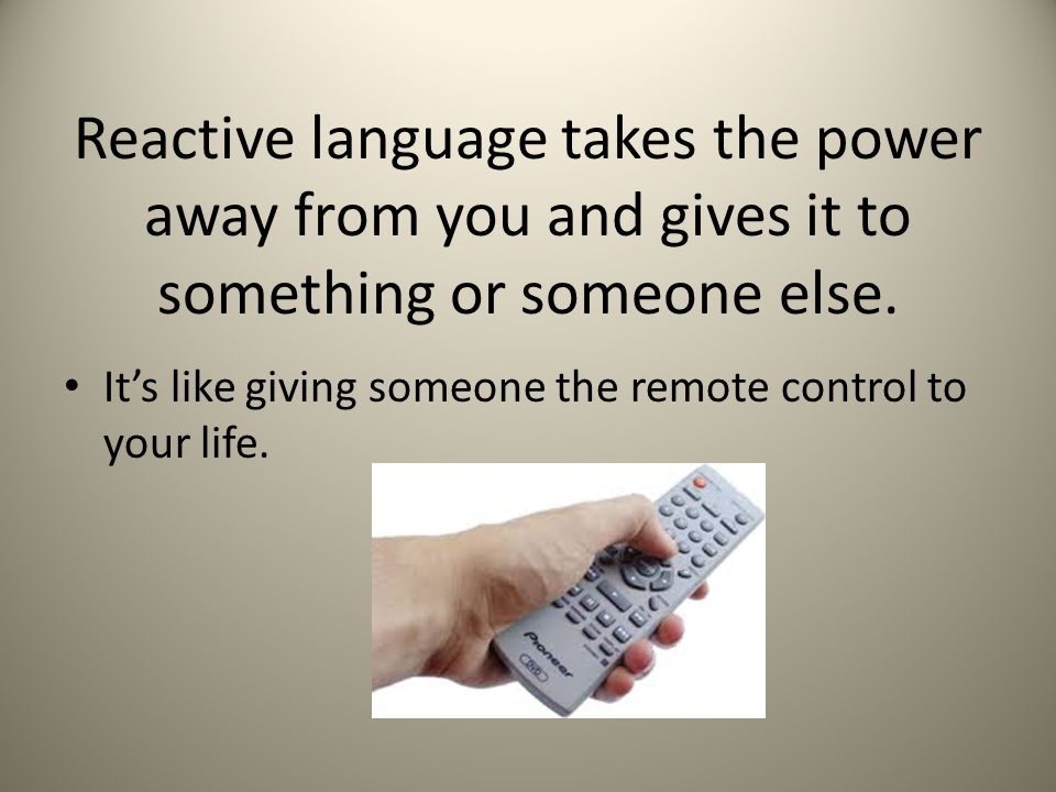 Reactive language takes the power away from you and gives it to something or someone else.