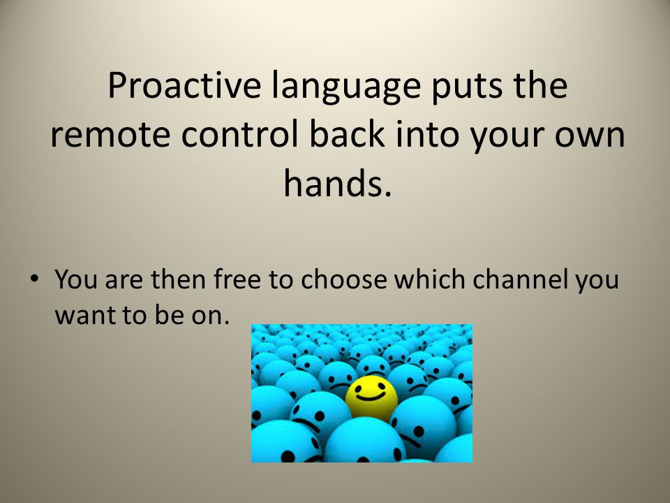 Proactive language puts the remote control back into your own hands.