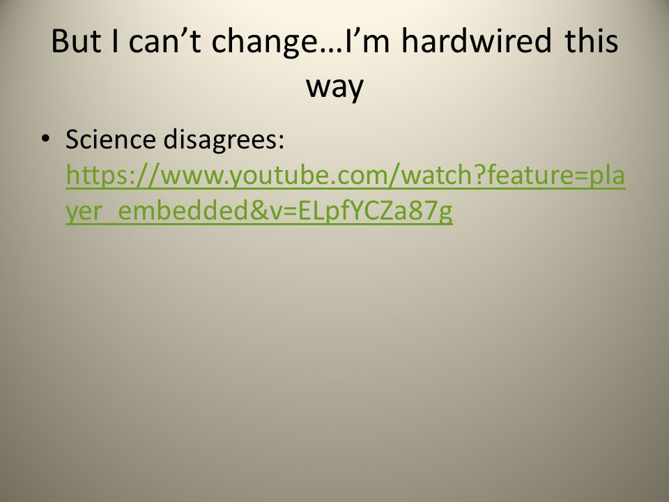 But I can't change…I'm hardwired this way