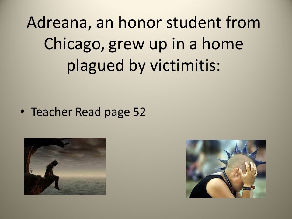 Adreana, an honor student from Chicago, grew up in a home plagued by victimitis: