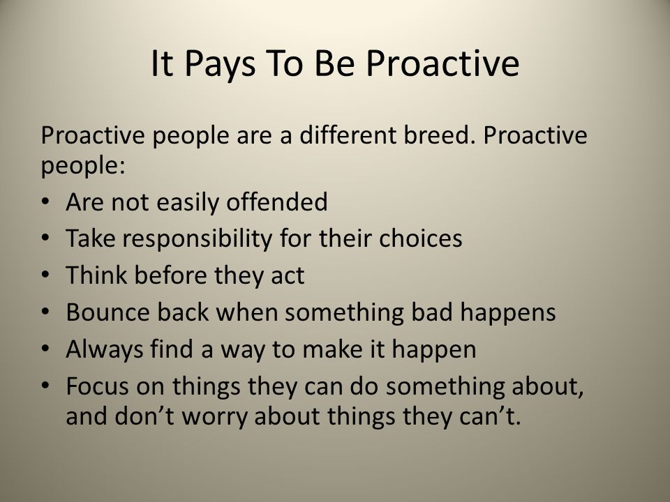 It Pays To Be Proactive Proactive people are a different breed. Proactive people: Are not easily offended.