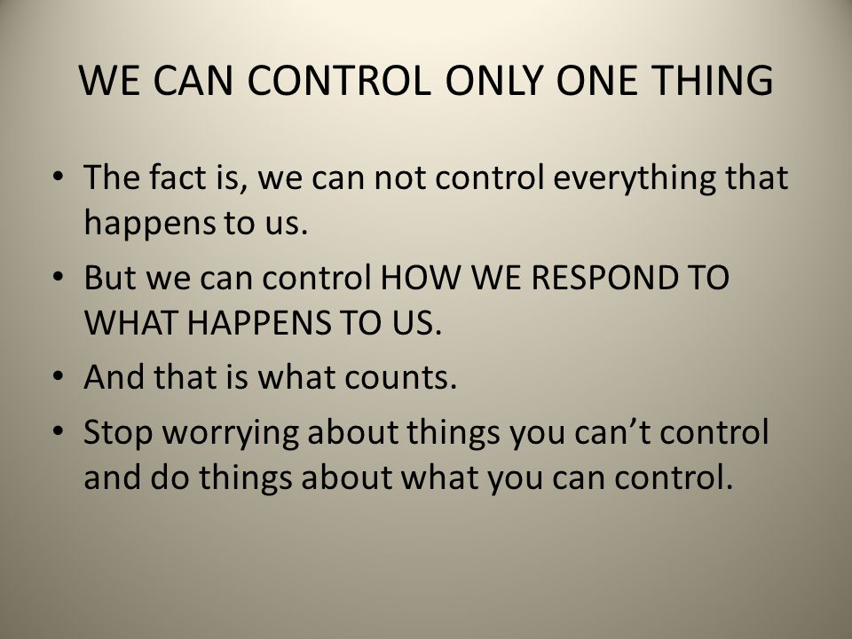WE CAN CONTROL ONLY ONE THING