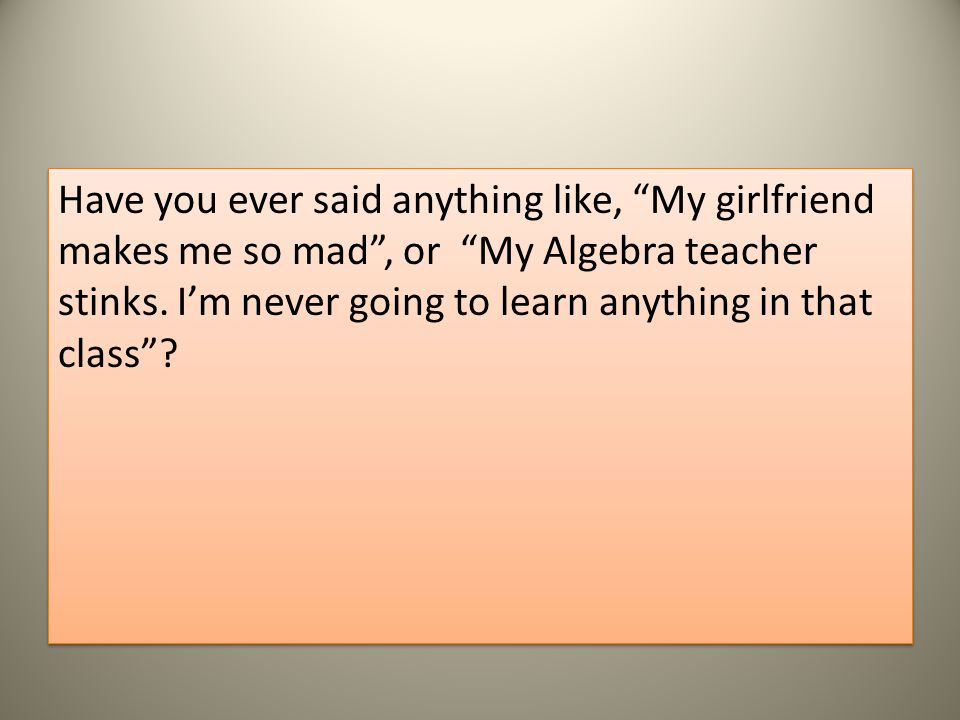 Have you ever said anything like, My girlfriend makes me so mad , or My Algebra teacher stinks.