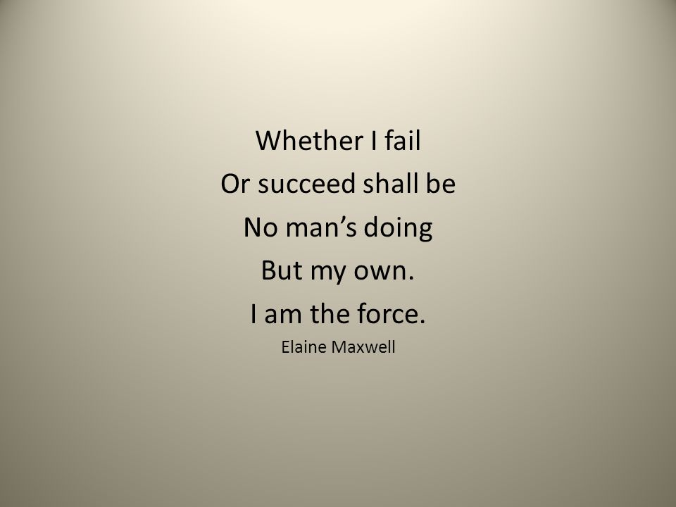 Whether I fail Or succeed shall be No man's doing But my own.