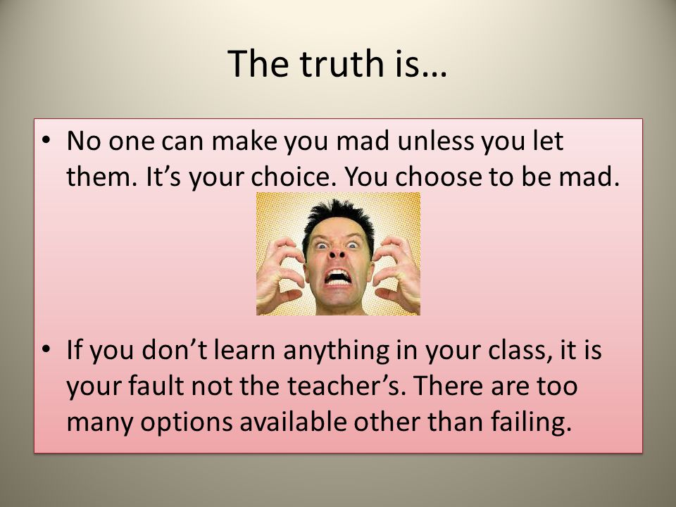 The truth is… No one can make you mad unless you let them. It's your choice. You choose to be mad.