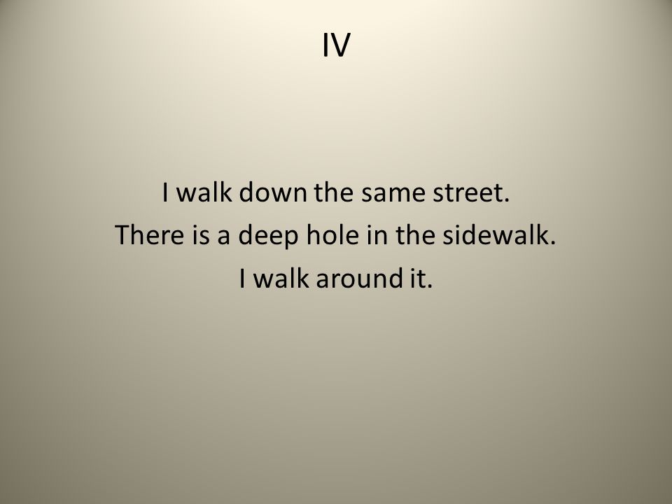 IV I walk down the same street. There is a deep hole in the sidewalk.