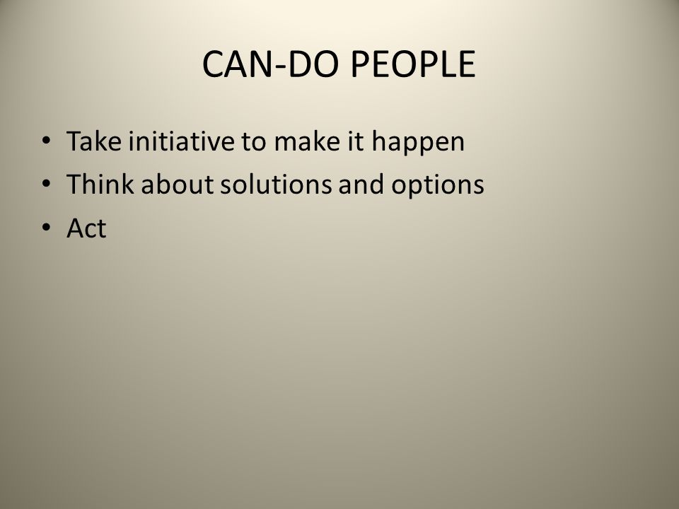 CAN-DO PEOPLE Take initiative to make it happen