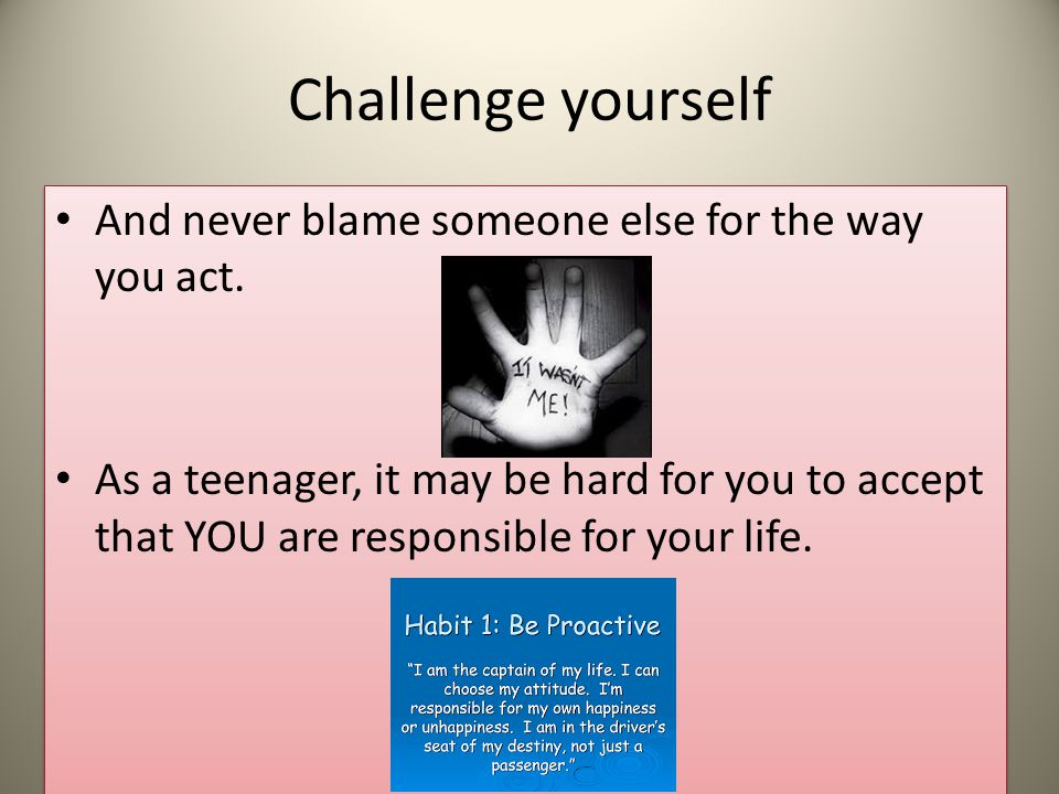 Challenge yourself And never blame someone else for the way you act.