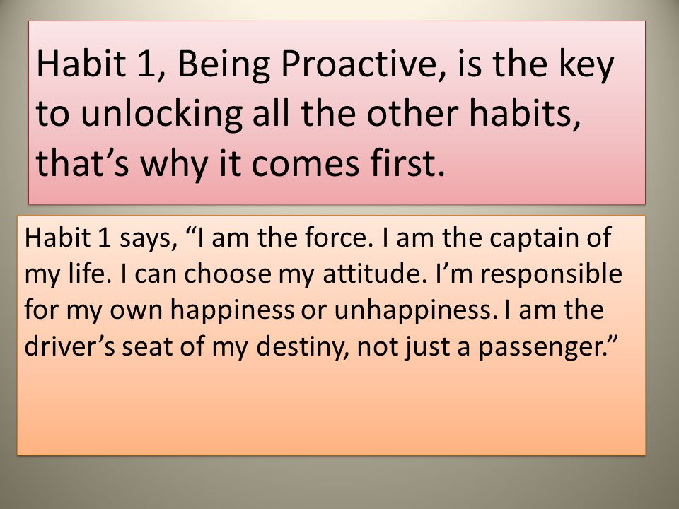 Habit 1, Being Proactive, is the key to unlocking all the other habits, that's why it comes first.
