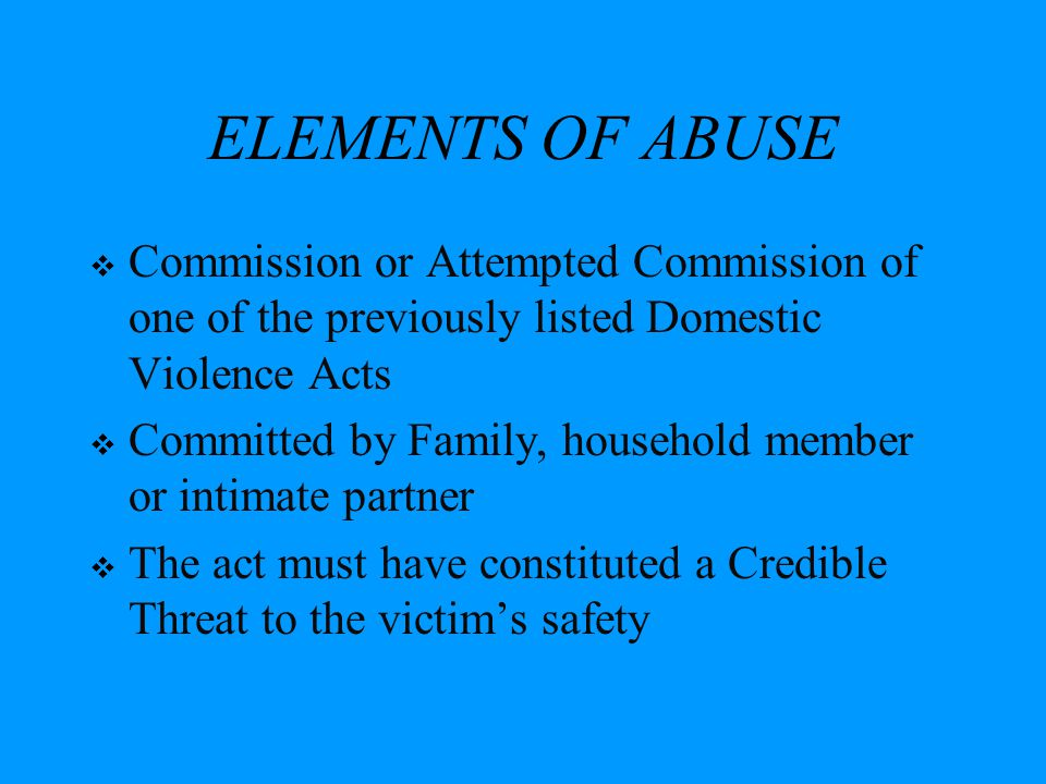 ELEMENTS OF ABUSE Commission or Attempted Commission of one of the previously listed Domestic Violence Acts.