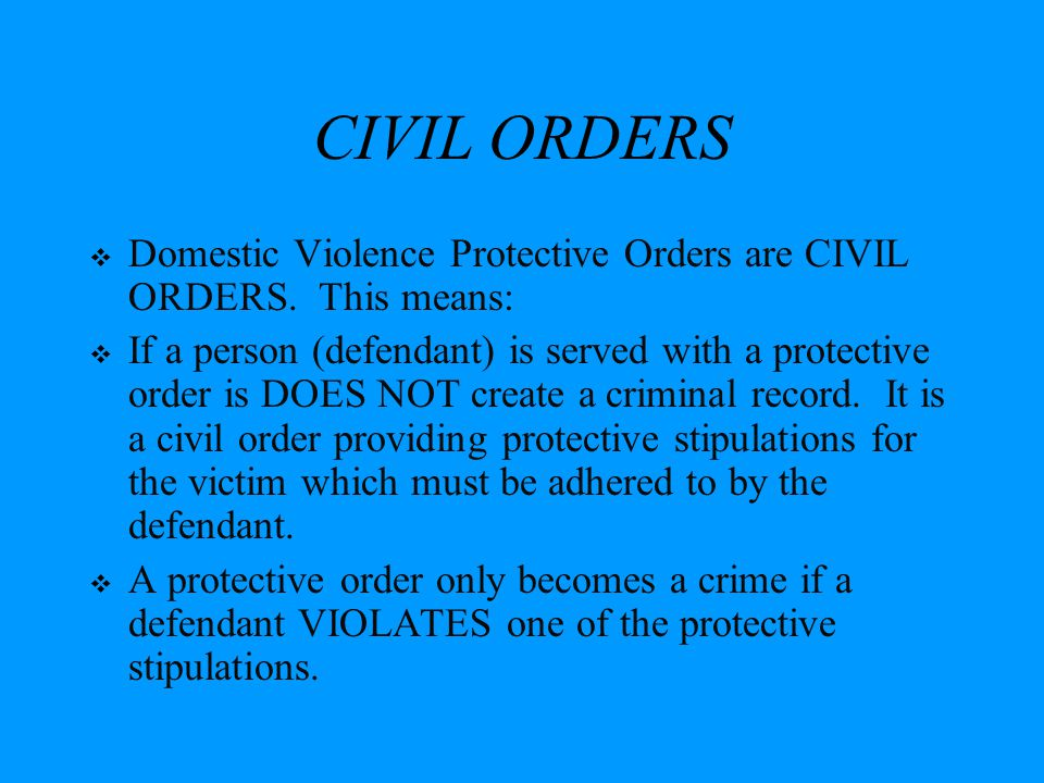CIVIL ORDERS Domestic Violence Protective Orders are CIVIL ORDERS. This means: