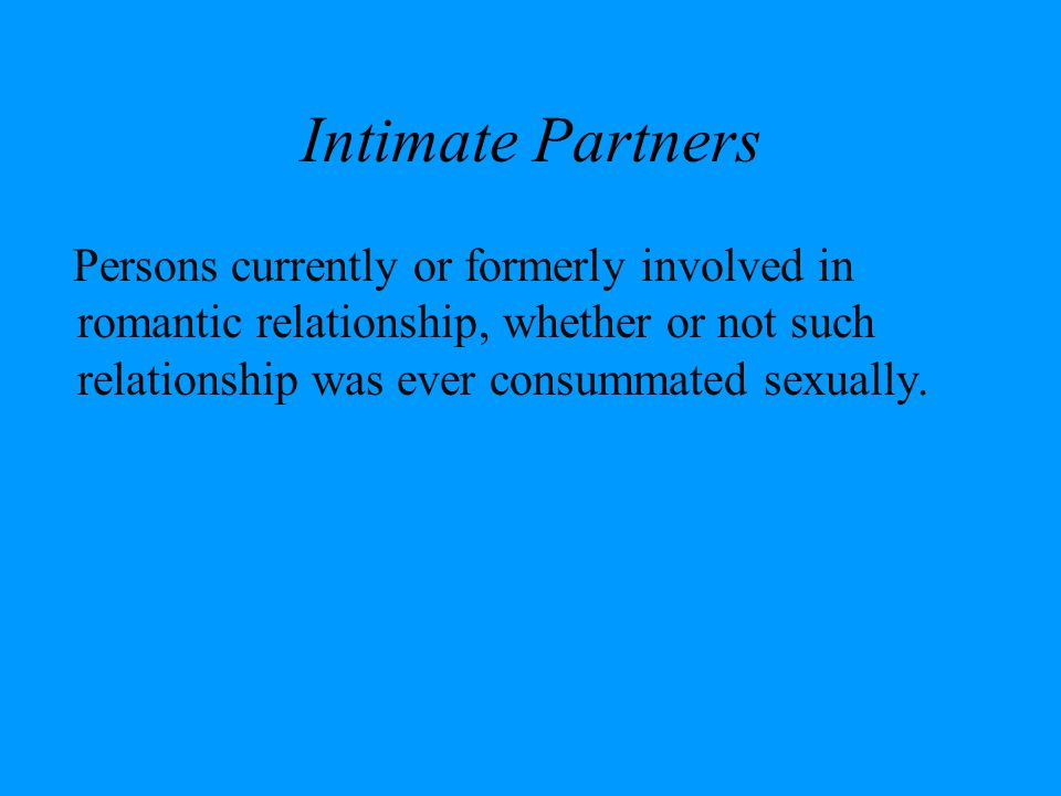 Intimate Partners Persons currently or formerly involved in romantic relationship, whether or not such relationship was ever consummated sexually.
