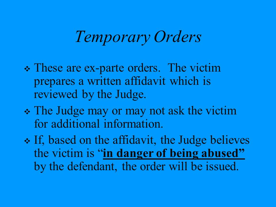 Temporary Orders These are ex-parte orders. The victim prepares a written affidavit which is reviewed by the Judge.
