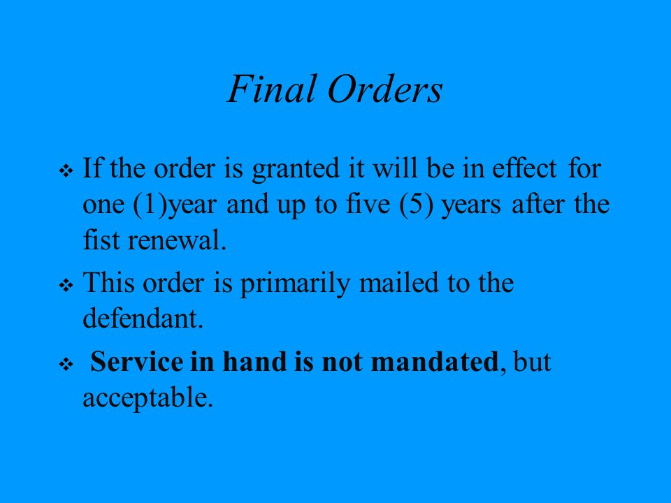 Final Orders If the order is granted it will be in effect for one (1)year and up to five (5) years after the fist renewal.