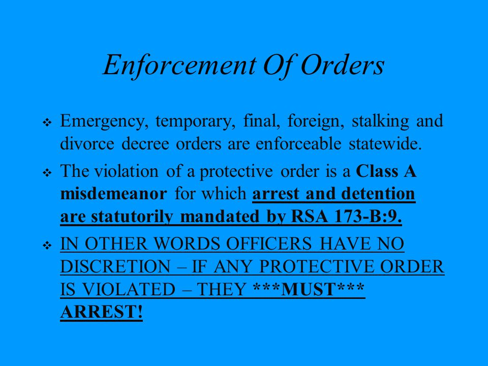 Enforcement Of Orders Emergency, temporary, final, foreign, stalking and divorce decree orders are enforceable statewide.