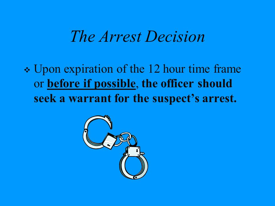 The Arrest Decision Upon expiration of the 12 hour time frame or before if possible, the officer should seek a warrant for the suspect's arrest.