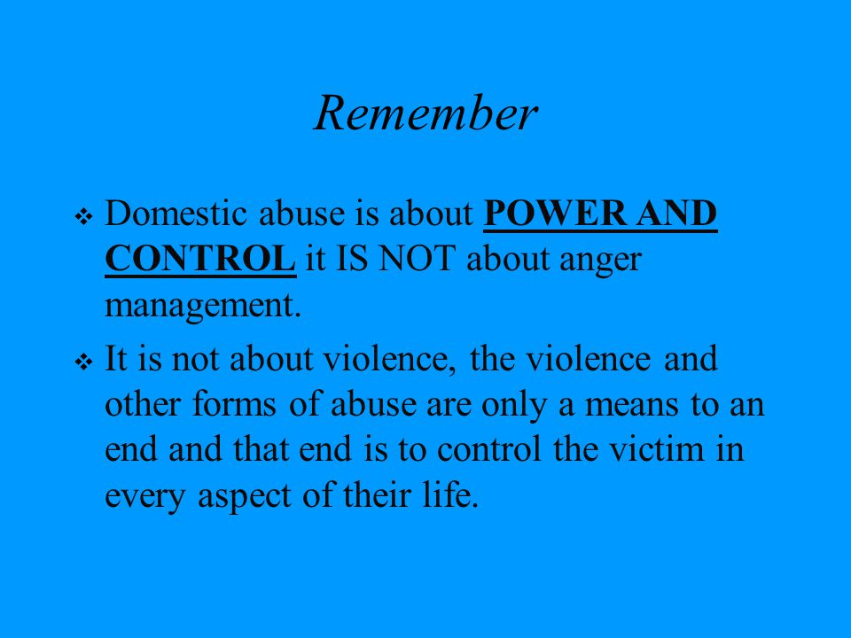 Remember Domestic abuse is about POWER AND CONTROL it IS NOT about anger management.