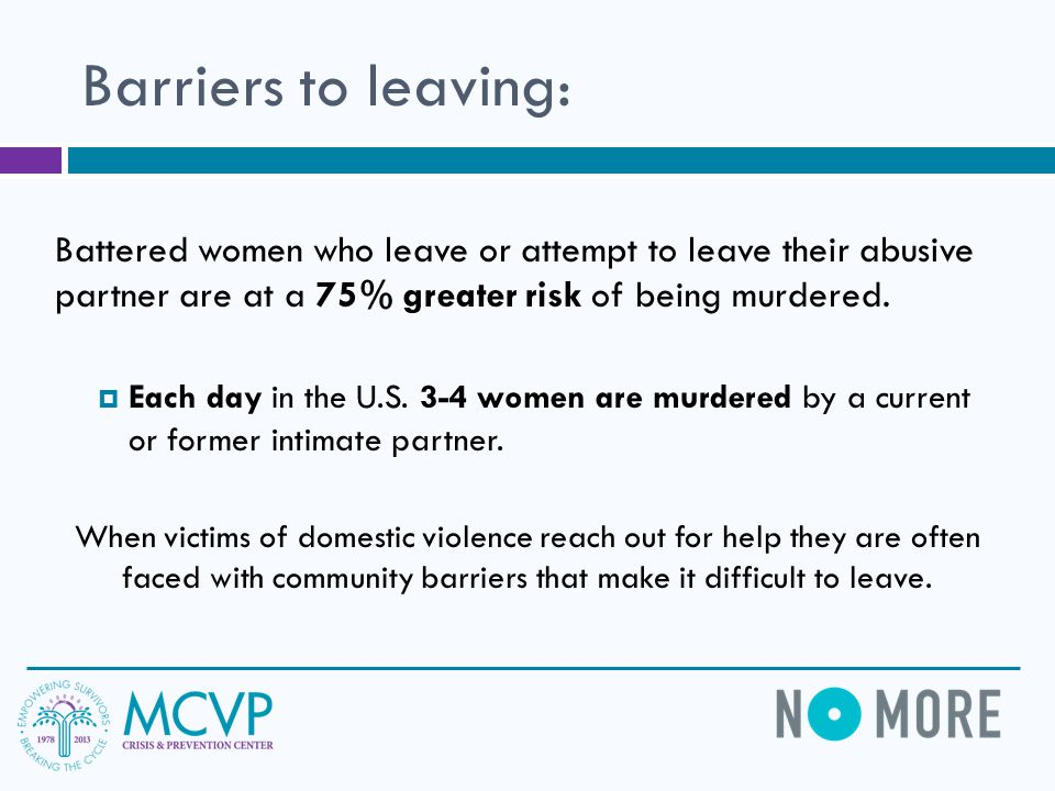 Barriers to leaving: Battered women who leave or attempt to leave their abusive partner are at a 75% greater risk of being murdered.
