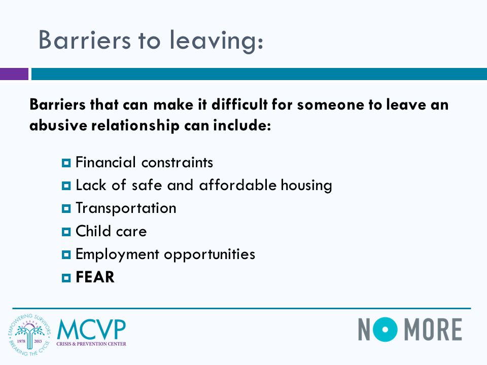 Barriers to leaving: Barriers that can make it difficult for someone to leave an abusive relationship can include: