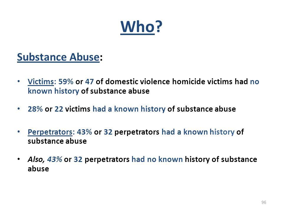 Who Substance Abuse: Victims: 59% or 47 of domestic violence homicide victims had no known history of substance abuse.