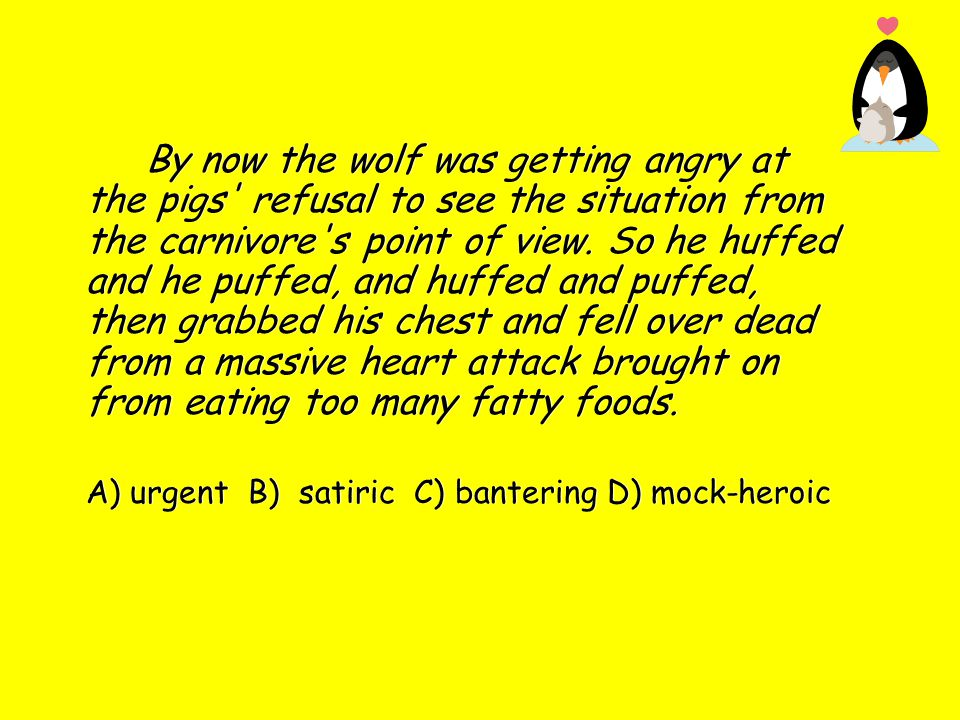 By now the wolf was getting angry at the pigs refusal to see the situation from the carnivore s point of view. So he huffed and he puffed, and huffed and puffed, then grabbed his chest and fell over dead from a massive heart attack brought on from eating too many fatty foods.