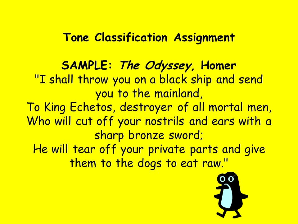 Tone Classification Assignment SAMPLE: The Odyssey, Homer I shall throw you on a black ship and send you to the mainland, To King Echetos, destroyer of all mortal men, Who will cut off your nostrils and ears with a sharp bronze sword; He will tear off your private parts and give them to the dogs to eat raw.