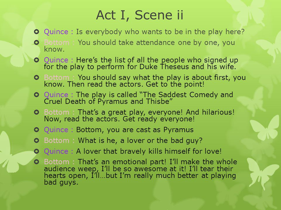 Act I, Scene ii Quince : Is everybody who wants to be in the play here Bottom : You should take attendance one by one, you know.