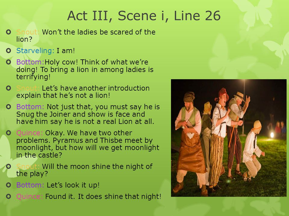 Act III, Scene i, Line 26 Snout: Won't the ladies be scared of the lion Starveling: I am!