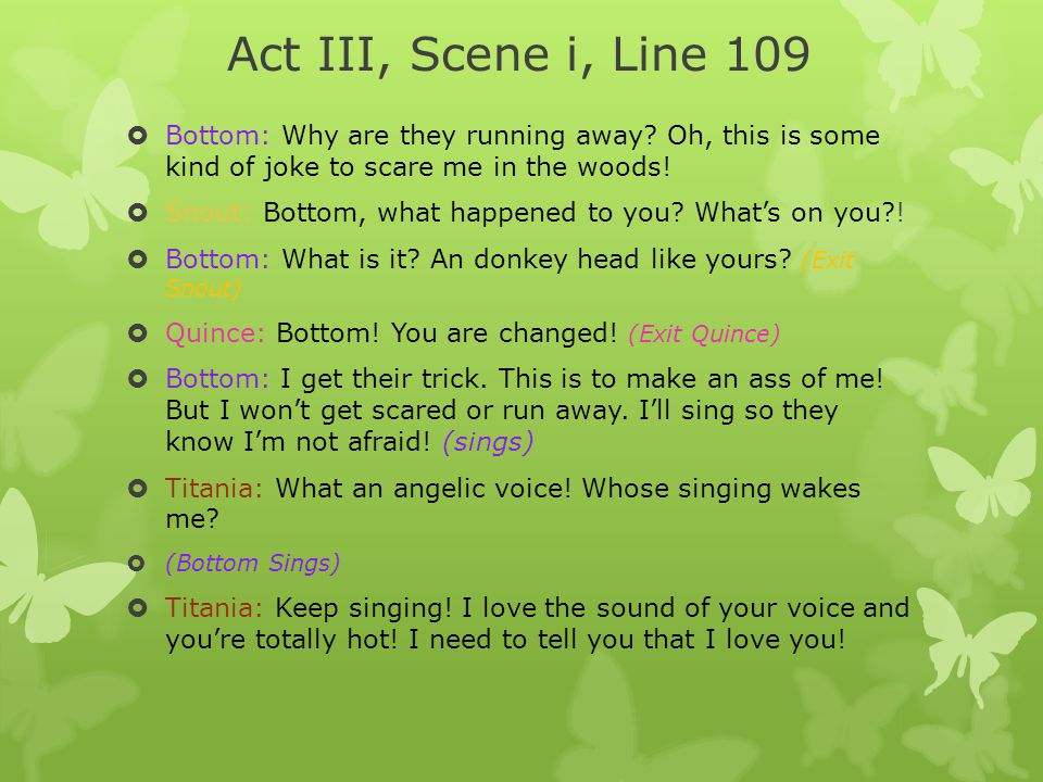Act III, Scene i, Line 109 Bottom: Why are they running away Oh, this is some kind of joke to scare me in the woods!