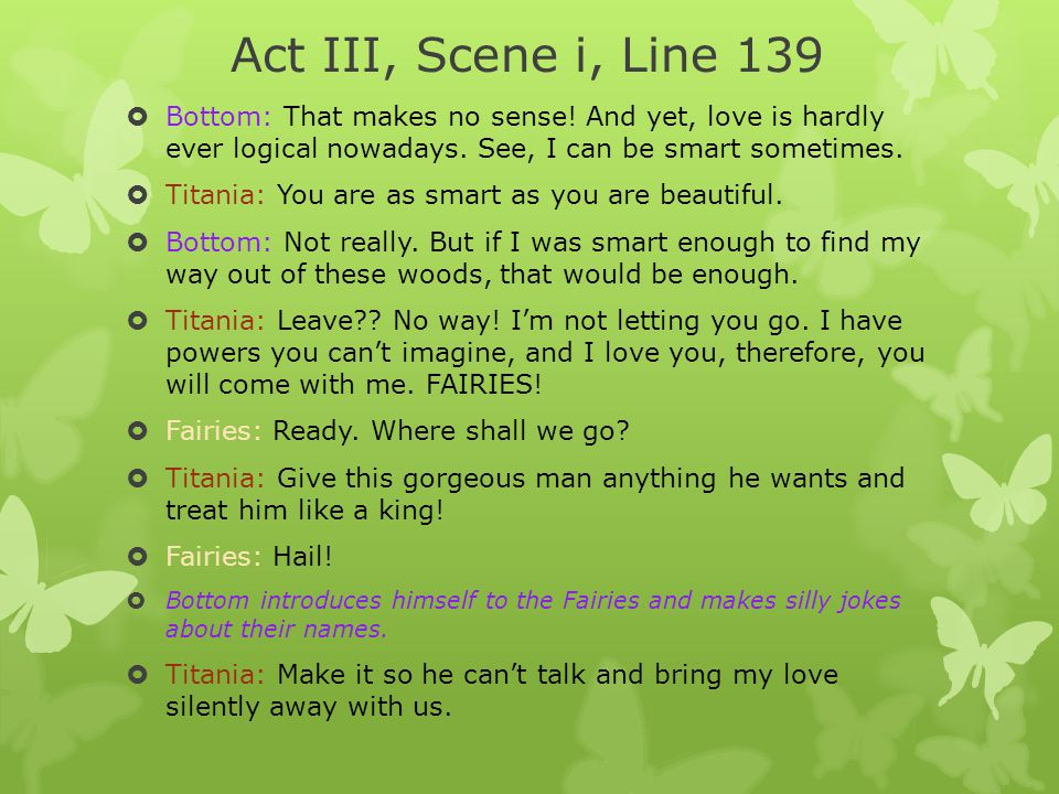 Act III, Scene i, Line 139 Bottom: That makes no sense! And yet, love is hardly ever logical nowadays. See, I can be smart sometimes.