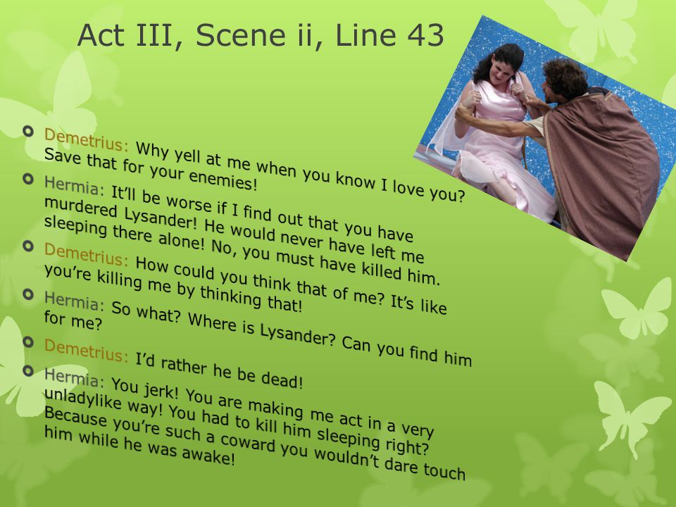 Act III, Scene ii, Line 43 Demetrius: Why yell at me when you know I love you Save that for your enemies!