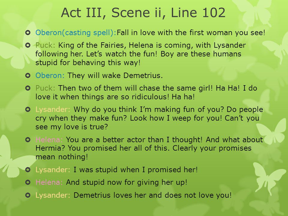 Act III, Scene ii, Line 102 Oberon(casting spell):Fall in love with the first woman you see!