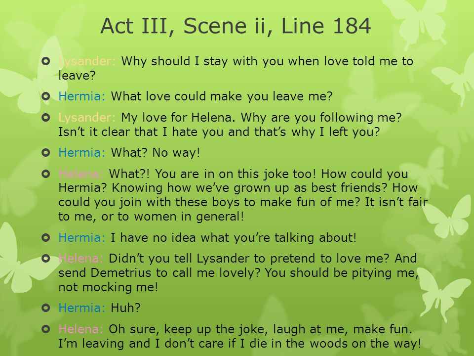 Act III, Scene ii, Line 184 Lysander: Why should I stay with you when love told me to leave Hermia: What love could make you leave me