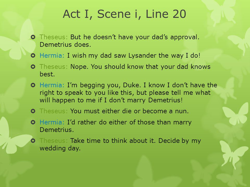 Act I, Scene i, Line 20 Theseus: But he doesn't have your dad's approval. Demetrius does. Hermia: I wish my dad saw Lysander the way I do!