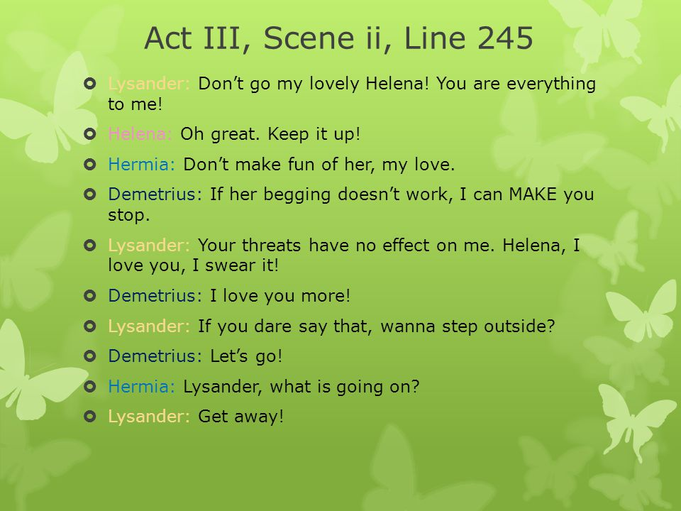 Act III, Scene ii, Line 245 Lysander: Don't go my lovely Helena! You are everything to me! Helena: Oh great. Keep it up!