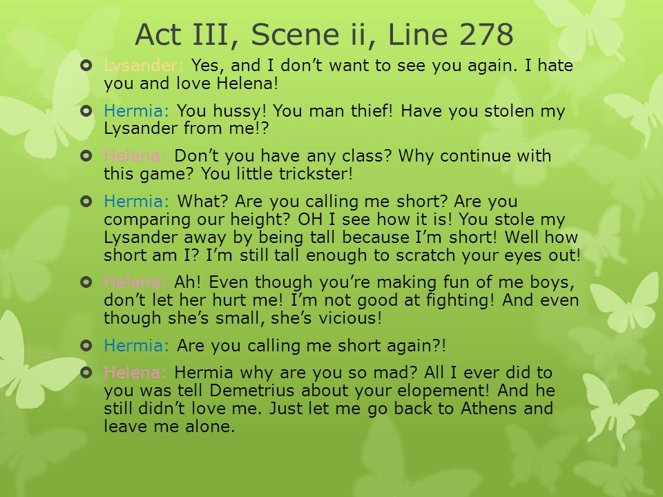 Act III, Scene ii, Line 278 Lysander: Yes, and I don't want to see you again. I hate you and love Helena!