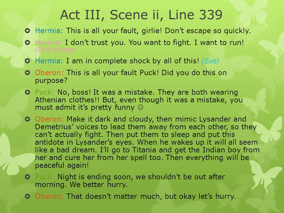 Act III, Scene ii, Line 339 Hermia: This is all your fault, girlie! Don't escape so quickly.