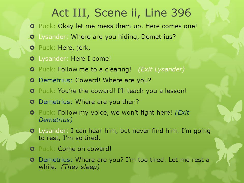 Act III, Scene ii, Line 396 Puck: Okay let me mess them up. Here comes one! Lysander: Where are you hiding, Demetrius