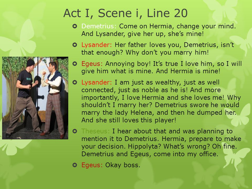 Act I, Scene i, Line 20 Demetrius: Come on Hermia, change your mind. And Lysander, give her up, she's mine!